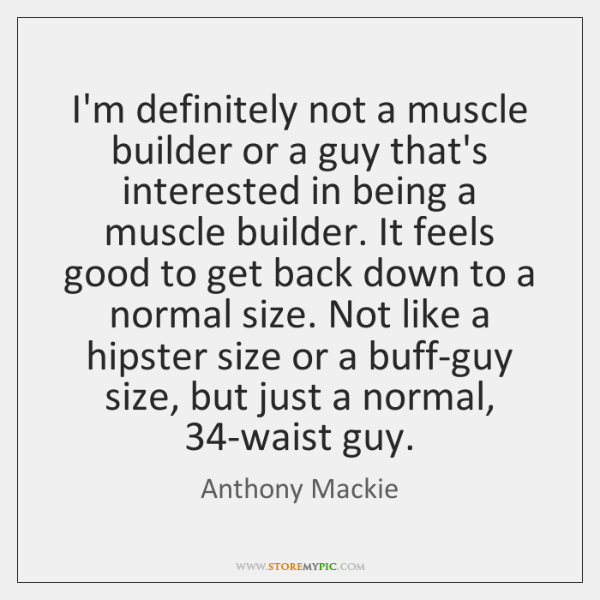 I'm definitely not a muscle builder or a guy that's interested in ...