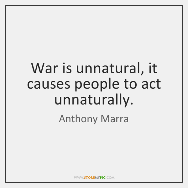 War is unnatural, it causes people to act unnaturally.