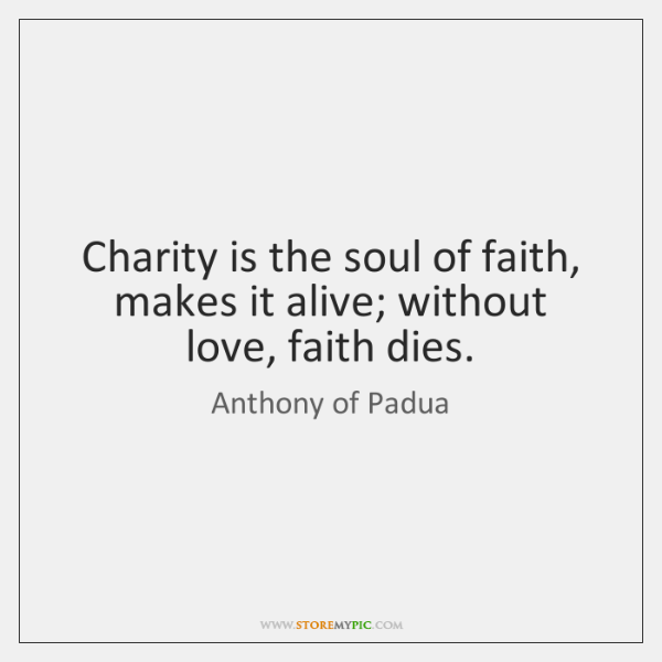 Charity is the soul of faith, makes it alive; without love, faith ...