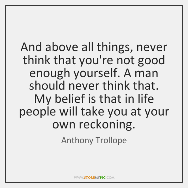 And above all things, never think that you're not good enough yourself. ...