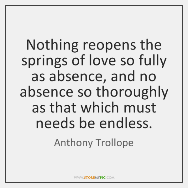 Nothing reopens the springs of love so fully as absence, and no ...