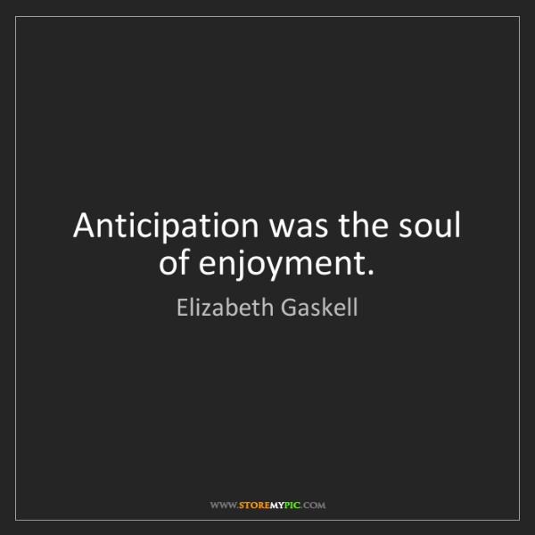 Elizabeth Gaskell: Anticipation was the soul of enjoyment.