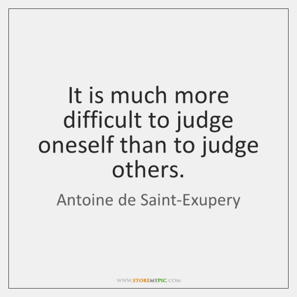 It is much more difficult to judge oneself than to judge others.