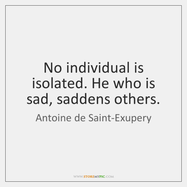 No individual is isolated. He who is sad, saddens others.