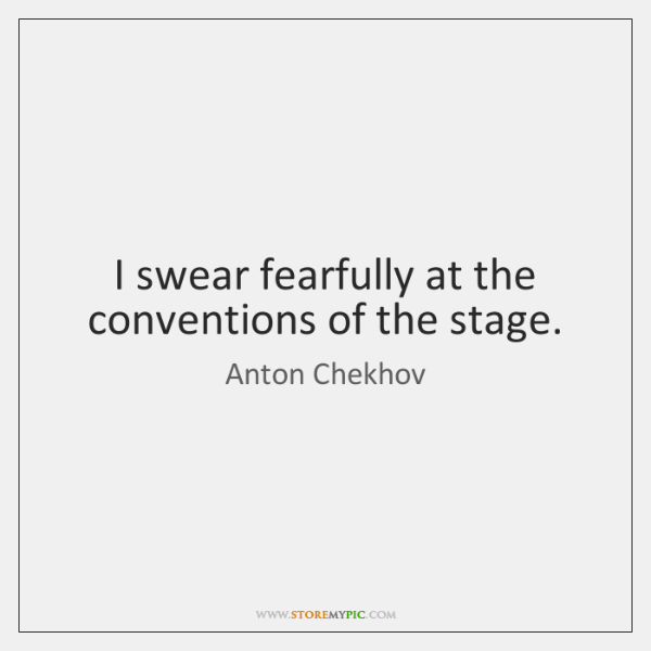 I swear fearfully at the conventions of the stage.
