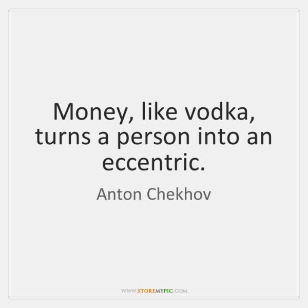 Money, like vodka, turns a person into an eccentric.