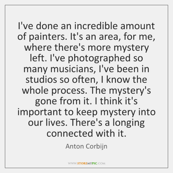 I've done an incredible amount of painters. It's an area, for me, ...