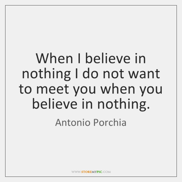 When I believe in nothing I do not want to meet you ...