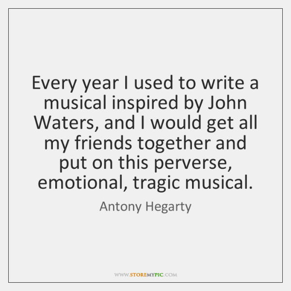 Every year I used to write a musical inspired by John Waters, ...
