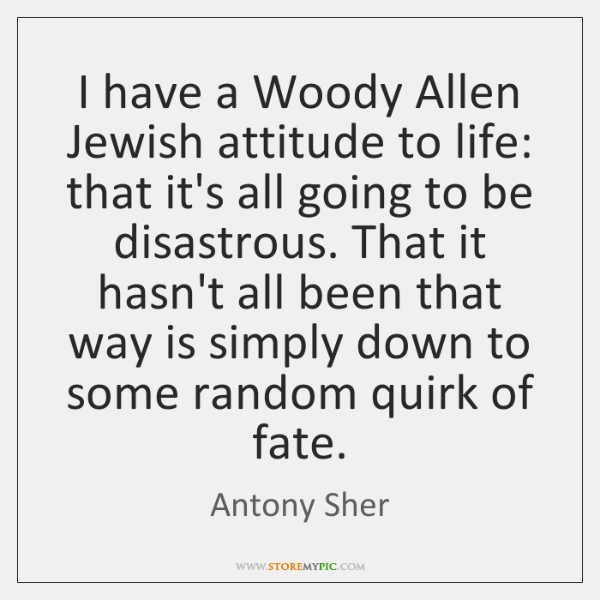 I have a Woody Allen Jewish attitude to life: that it's all ...