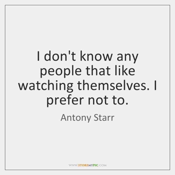 I don't know any people that like watching themselves. I prefer not ...