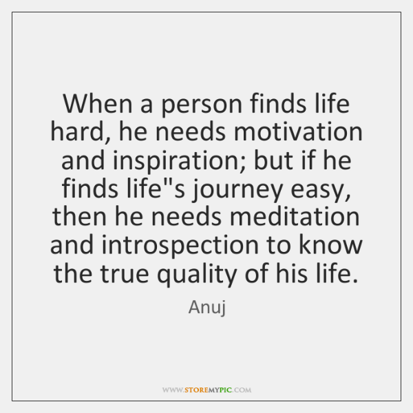 When a person finds life hard, he needs motivation and inspiration; but ...