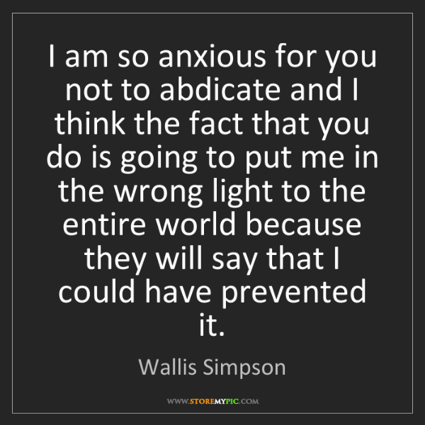 Wallis Simpson: I am so anxious for you not to abdicate and I think the...