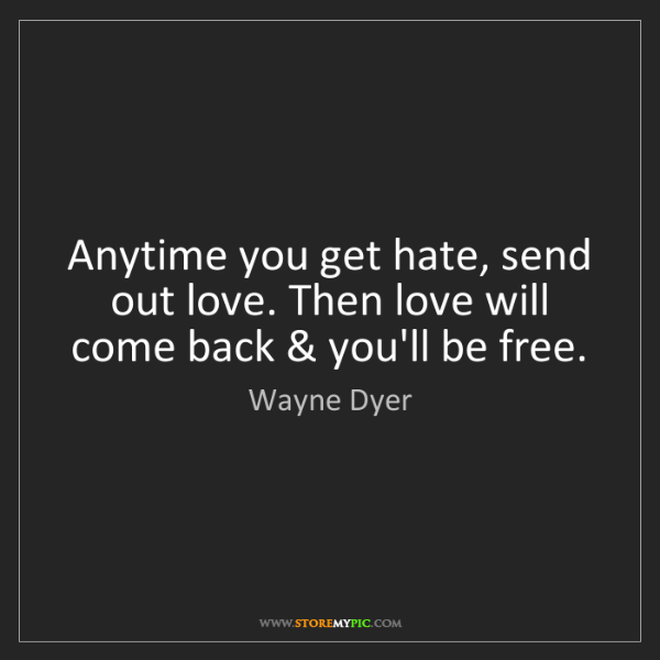 Wayne Dyer: Anytime you get hate, send out love. Then love will come...