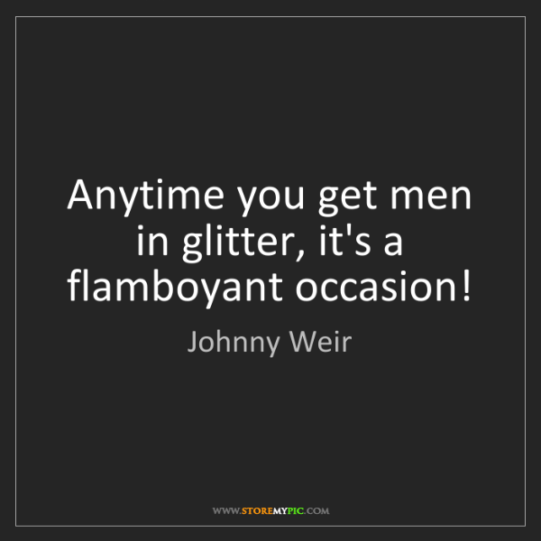 Johnny Weir: Anytime you get men in glitter, it's a flamboyant occasion!
