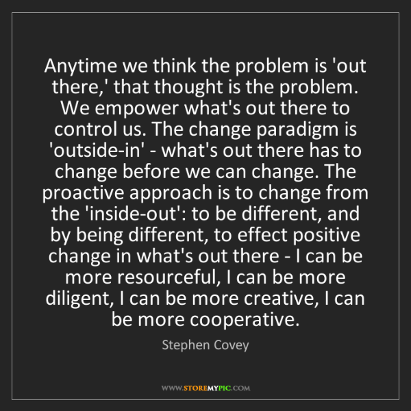 Stephen Covey: Anytime we think the problem is 'out there,' that thought...