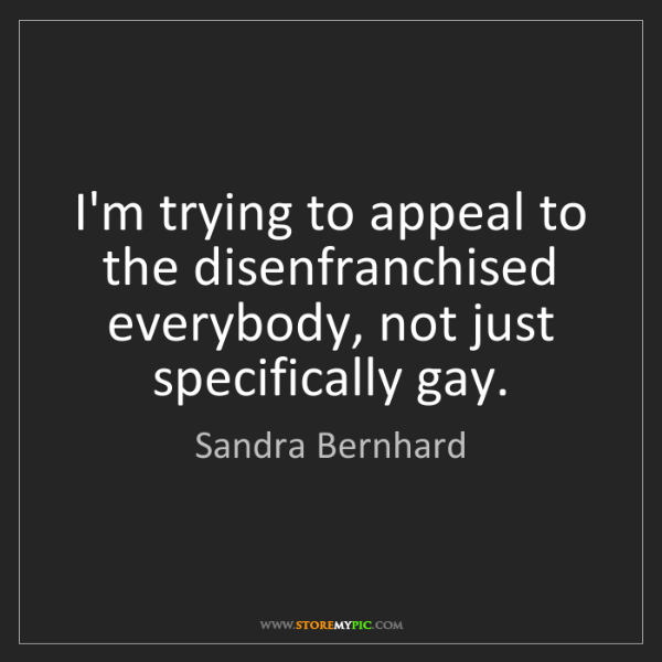 Sandra Bernhard: I'm trying to appeal to the disenfranchised everybody,...