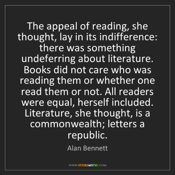Alan Bennett: The appeal of reading, she thought, lay in its indifference:...