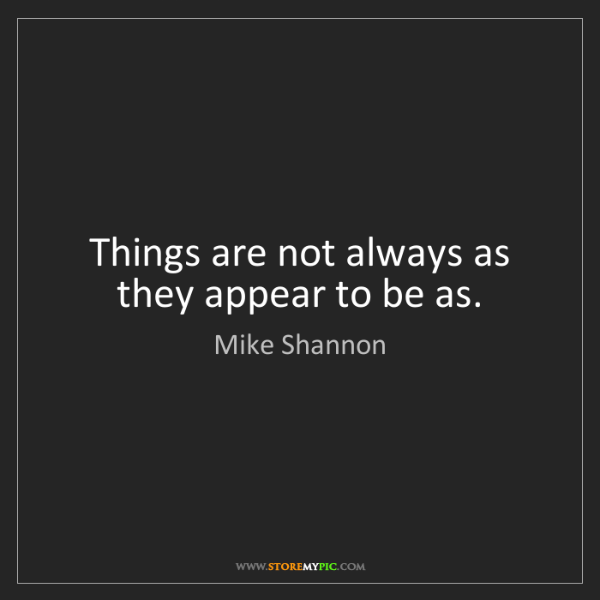Mike Shannon: Things are not always as they appear to be as.