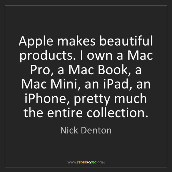 Nick Denton: Apple makes beautiful products. I own a Mac Pro, a Mac...