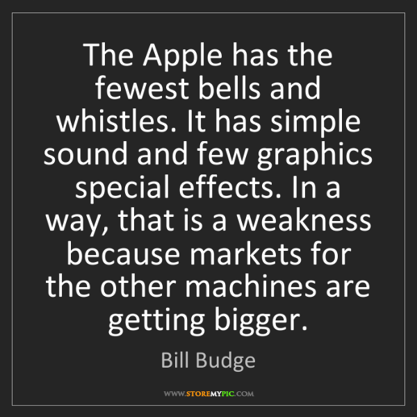 Bill Budge: The Apple has the fewest bells and whistles. It has simple...