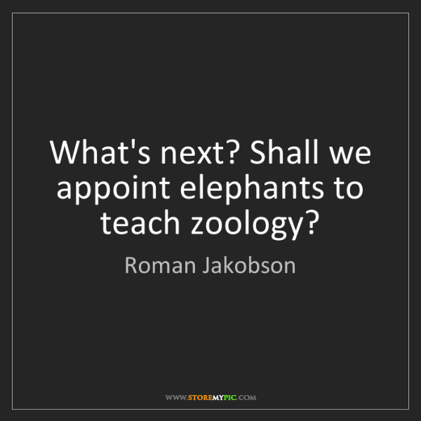 Roman Jakobson: What's next? Shall we appoint elephants to teach zoology?
