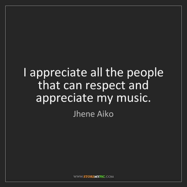 Jhene Aiko: I appreciate all the people that can respect and appreciate...