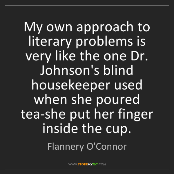 Flannery O'Connor: My own approach to literary problems is very like the...