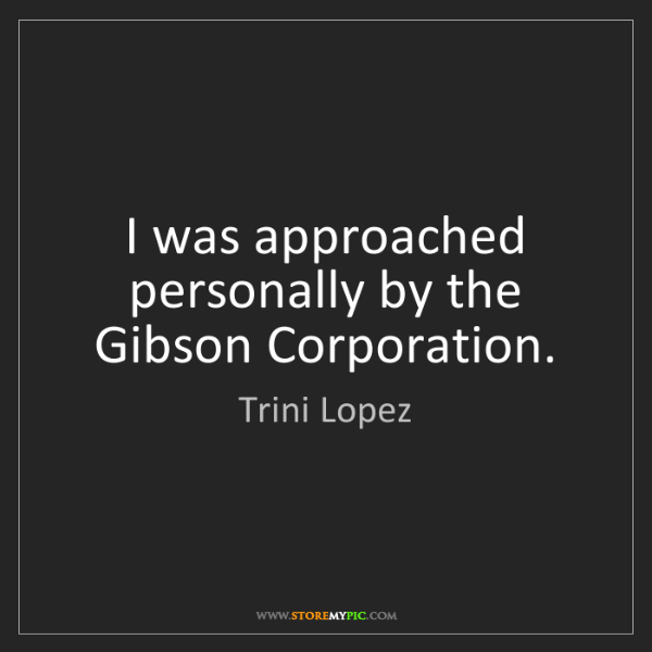 Trini Lopez: I was approached personally by the Gibson Corporation.