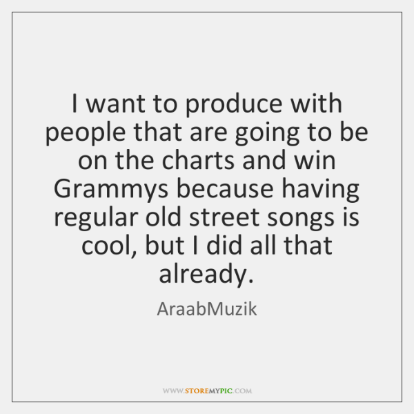 I want to produce with people that are going to be on ...