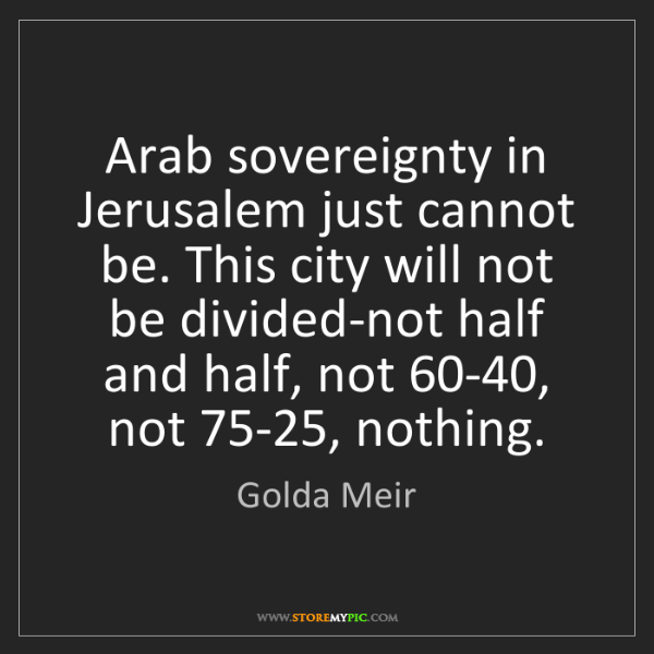 Golda Meir: Arab sovereignty in Jerusalem just cannot be. This city...