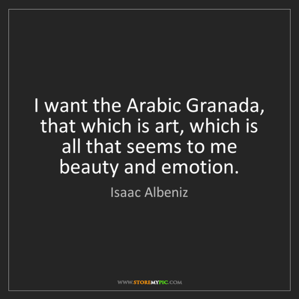 Isaac Albeniz: I want the Arabic Granada, that which is art, which is...