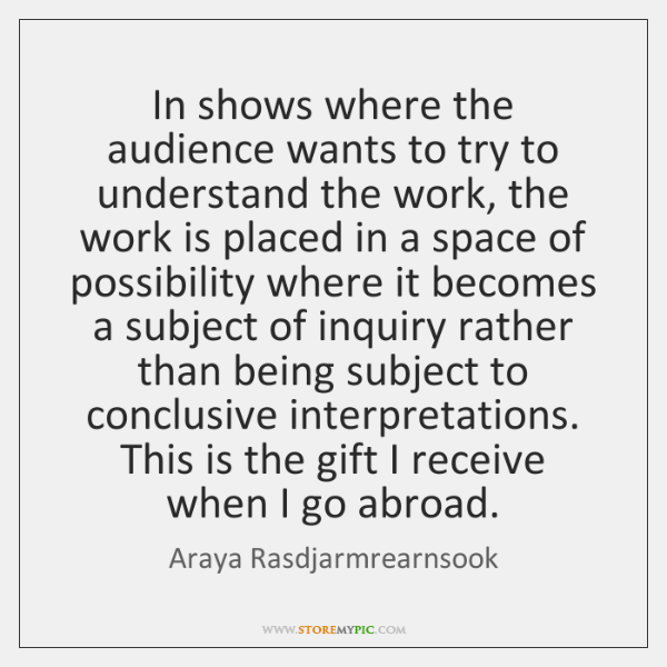 In shows where the audience wants to try to understand the work, ...
