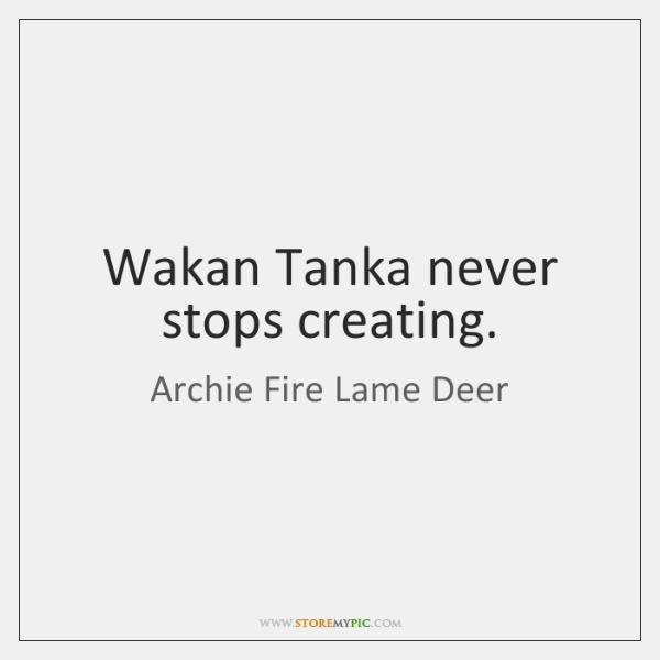 Wakan Tanka never stops creating.