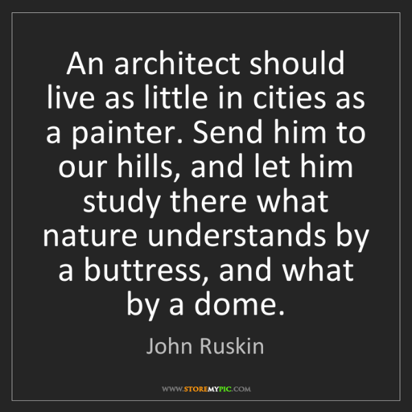 John Ruskin: An architect should live as little in cities as a painter....