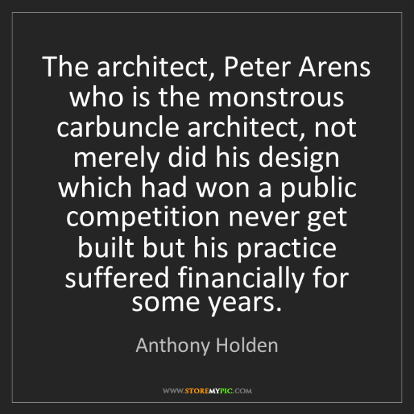 Anthony Holden: The architect, Peter Arens who is the monstrous carbuncle...