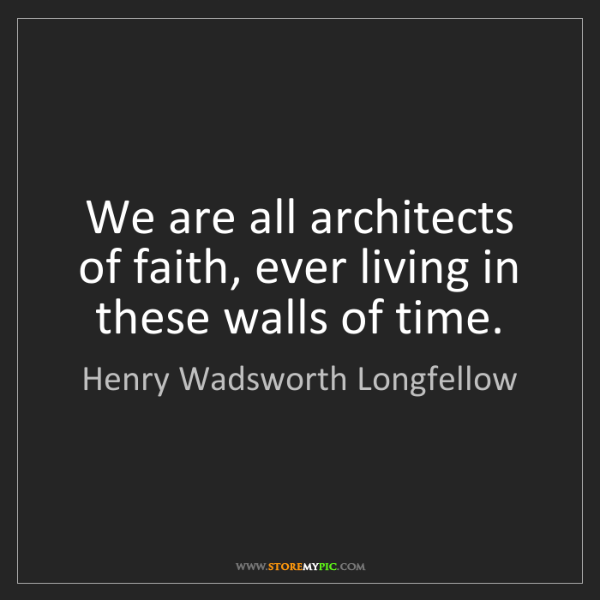Henry Wadsworth Longfellow: We are all architects of faith, ever living in these...