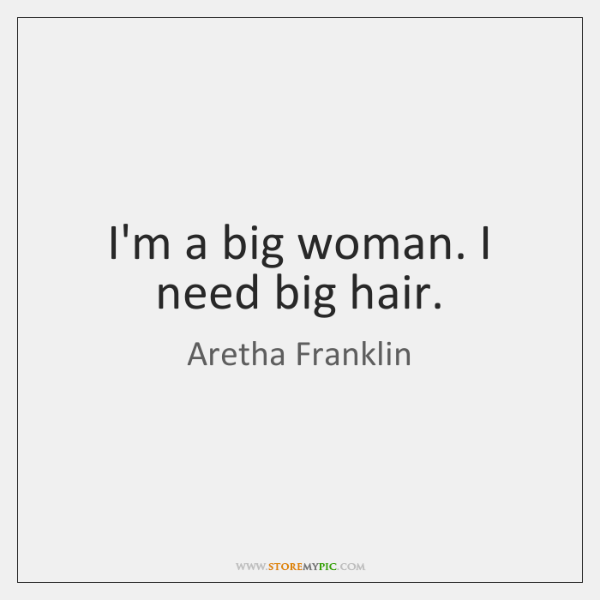 I'm a big woman. I need big hair.