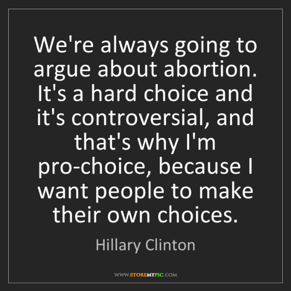 Hillary Clinton: We're always going to argue about abortion. It's a hard...