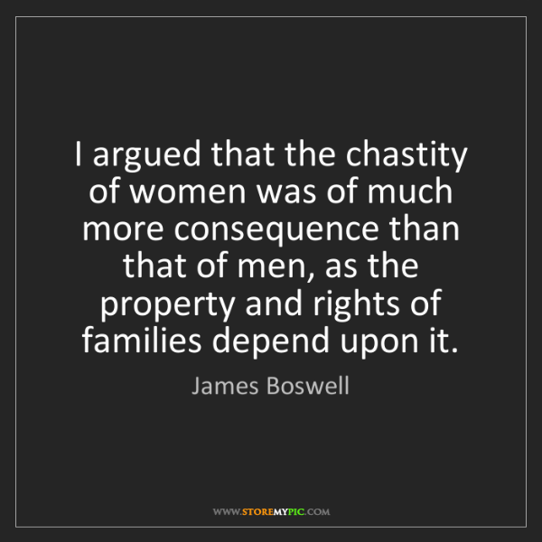 James Boswell: I argued that the chastity of women was of much more...