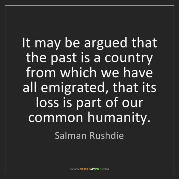 Salman Rushdie: It may be argued that the past is a country from which...