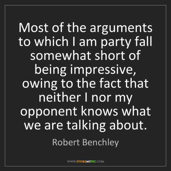 Robert Benchley: Most of the arguments to which I am party fall somewhat...