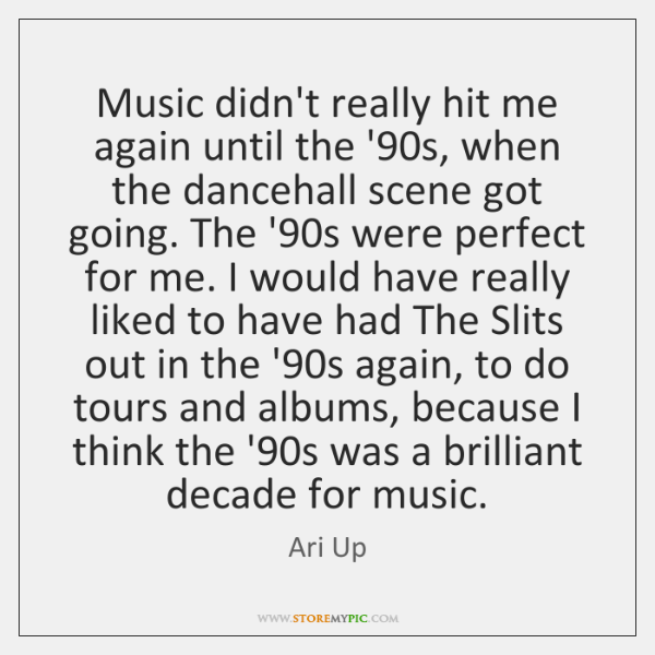 Music didn't really hit me again until the '90s, when the ...