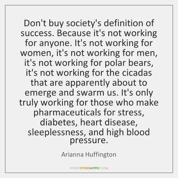Don't buy society's definition of success. Because it's not working for anyone. ...