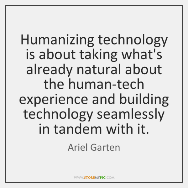 Humanizing technology is about taking what's already natural about the human-tech experience ...