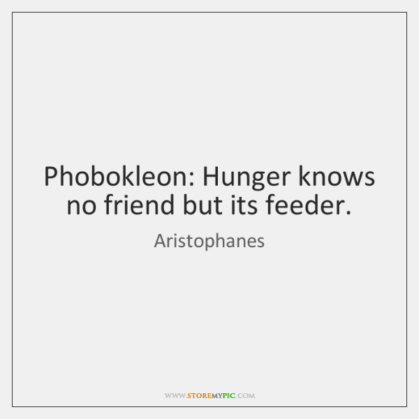 Phobokleon: Hunger knows no friend but its feeder.