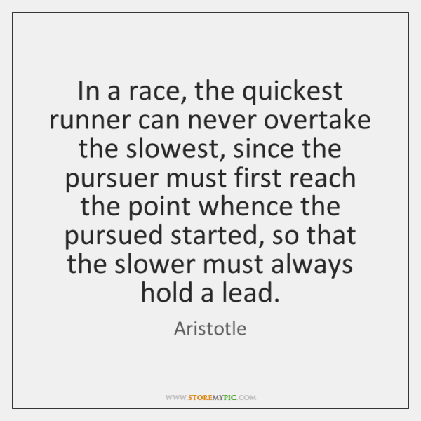 In a race, the quickest runner can never overtake the slowest, since ...