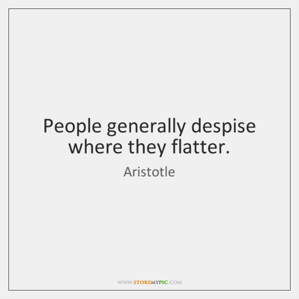 People generally despise where they flatter.
