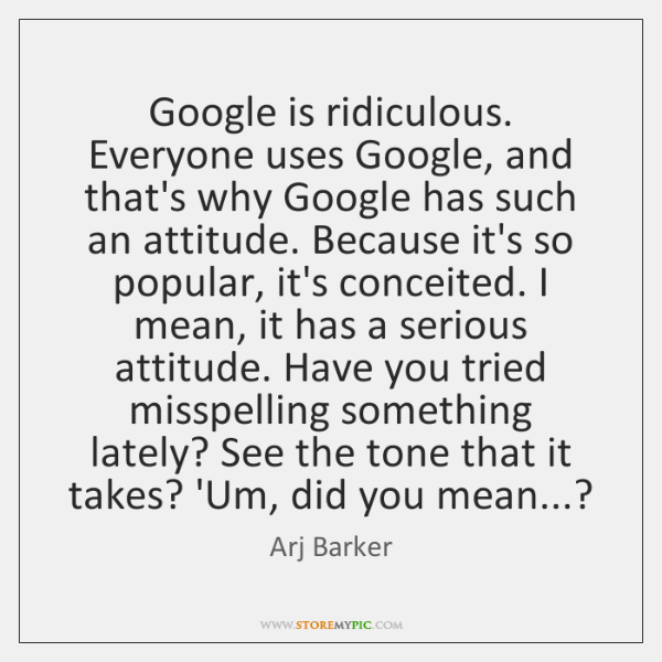 Google is ridiculous. Everyone uses Google, and that's why Google has such ...