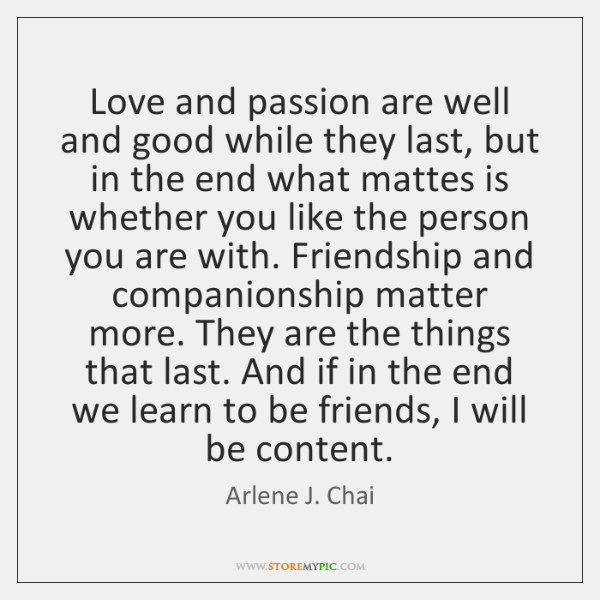 Love and passion are well and good while they last, but in ...
